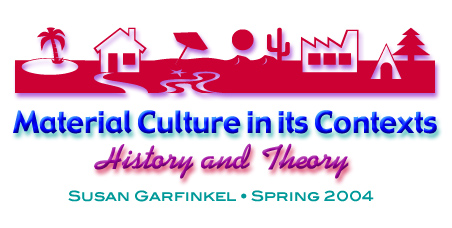 Material Culture in its Contexts: History and Theory | Susan Garfinkel | Spring 2004